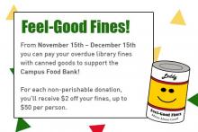 Feel-Good Fines. From November 15th – December 15th you can pay your overdue library fines with canned goods to support the Campus Food Bank.  For each non-perishable donation, you'll receive $2 off your fines, up to $50 per person.